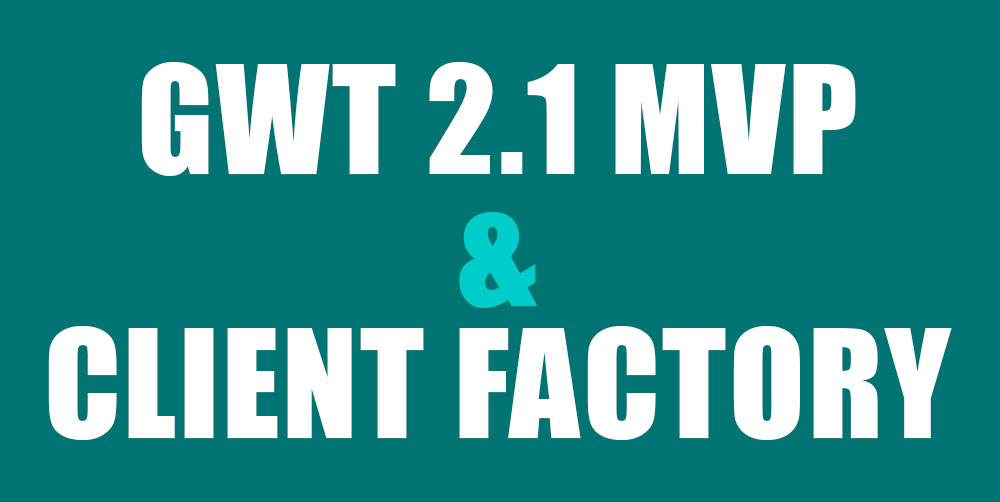 GWT 2.1 MVP & Client Factory Example